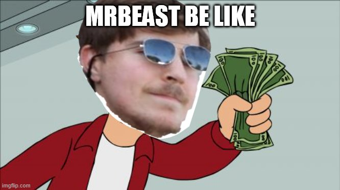 Yup |  MRBEAST BE LIKE | image tagged in memes,shut up and take my money fry,mrbeast | made w/ Imgflip meme maker