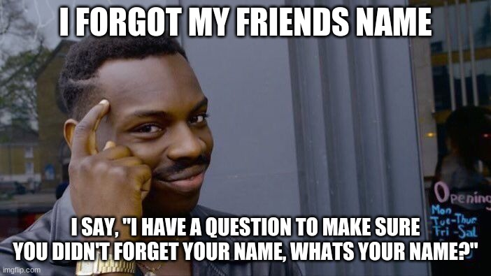 "Me=smart |  I FORGOT MY FRIENDS NAME; I SAY, ""I HAVE A QUESTION TO MAKE SURE YOU DIDN'T FORGET YOUR NAME, WHATS YOUR NAME?"" 