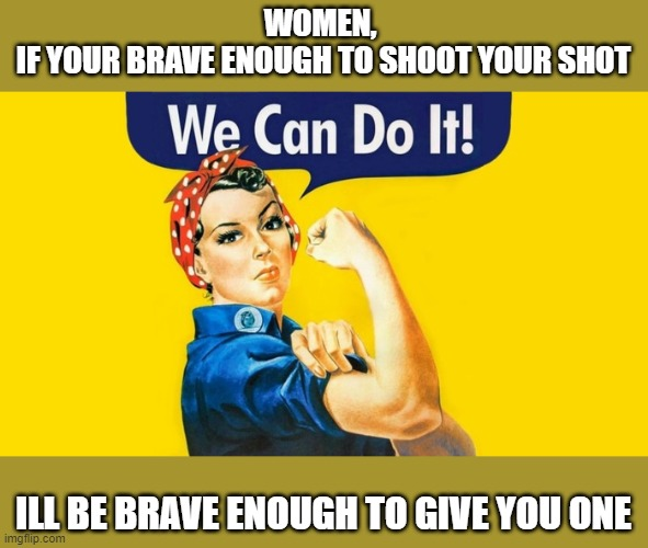 brave enough to get a shot |  WOMEN,  IF YOUR BRAVE ENOUGH TO SHOOT YOUR SHOT; ILL BE BRAVE ENOUGH TO GIVE YOU ONE | image tagged in brave,shoot your shot,we can do it | made w/ Imgflip meme maker