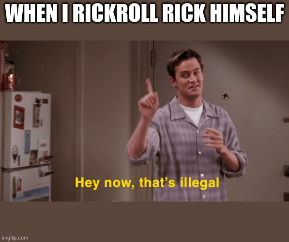 Hey now, that's illegal |  WHEN I RICKROLL RICK HIMSELF | image tagged in hey now that s illegal | made w/ Imgflip meme maker