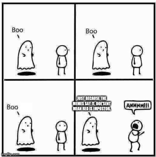 Ghost Boo |  JUST BECAUSE THE MEMES SAY IT, DOE'SENT MEAN RED IS IMPOSTOR. | image tagged in ghost boo | made w/ Imgflip meme maker