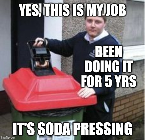 Soda Pressing |  YES, THIS IS MY JOB; BEEN DOING IT FOR 5 YRS; IT'S SODA PRESSING | image tagged in haiku,meme,soda,i hate my job,depressing | made w/ Imgflip meme maker