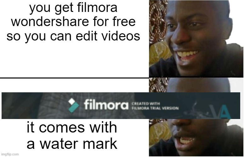 broke |  you get filmora wondershare for free so you can edit videos; it comes with a water mark | image tagged in disappointed black guy | made w/ Imgflip meme maker