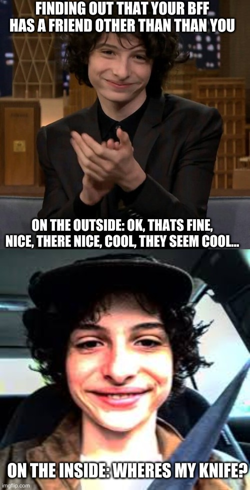 FINDING OUT THAT YOUR BFF HAS A FRIEND OTHER THAN THAN YOU; ON THE OUTSIDE: OK, THATS FINE, NICE, THERE NICE, COOL, THEY SEEM COOL... ON THE INSIDE: WHERES MY KNIFE? | image tagged in finn wolfhard | made w/ Imgflip meme maker