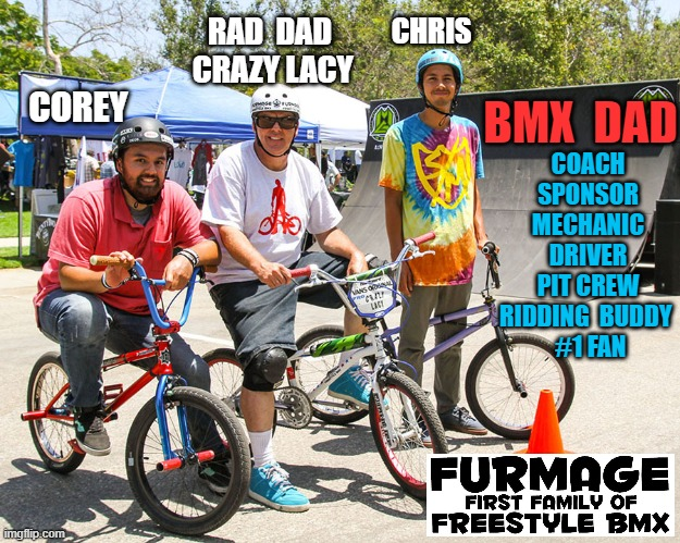Furmage  First Family Of Freestyle BMX |  COACH SPONSOR MECHANIC DRIVER PIT CREW RIDDING  BUDDY   #1 FAN; RAD  DAD  CRAZY LACY; CHRIS; COREY; BMX  DAD | image tagged in furmage,furmlife,williamfurmage,coreyfurmage,chrisfurmage,vans | made w/ Imgflip meme maker