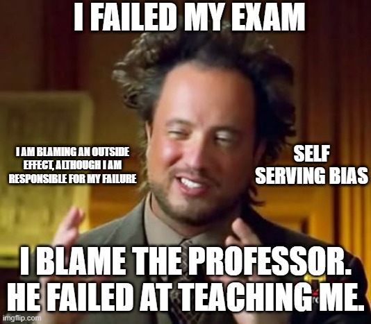Self-Serving Bias |  I FAILED MY EXAM; I AM BLAMING AN OUTSIDE EFFECT, ALTHOUGH I AM RESPONSIBLE FOR MY FAILURE; SELF SERVING BIAS; I BLAME THE PROFESSOR. HE FAILED AT TEACHING ME. | image tagged in memes,bias,education,self-serving example | made w/ Imgflip meme maker