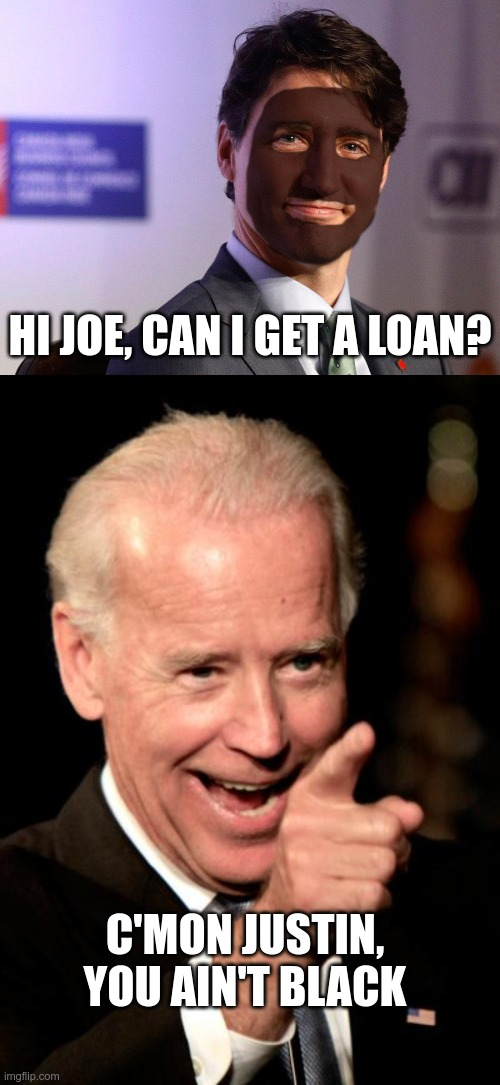 Meanwhile, In Canada |  HI JOE, CAN I GET A LOAN? C'MON JUSTIN, YOU AIN'T BLACK | image tagged in trudeau blackface,memes,smilin biden,racist,meanwhile in canada | made w/ Imgflip meme maker