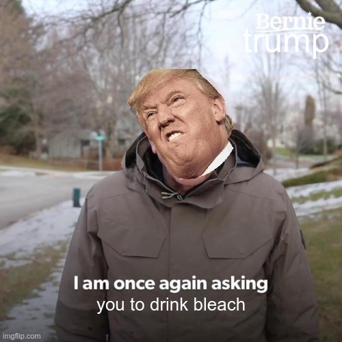 Bernie I Am Once Again Asking For Your Support Meme |  trump; you to drink bleach | image tagged in memes,bernie i am once again asking for your support | made w/ Imgflip meme maker