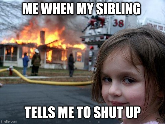 Disaster Girl Meme |  ME WHEN MY SIBLING; TELLS ME TO SHUT UP | image tagged in memes,disaster girl | made w/ Imgflip meme maker