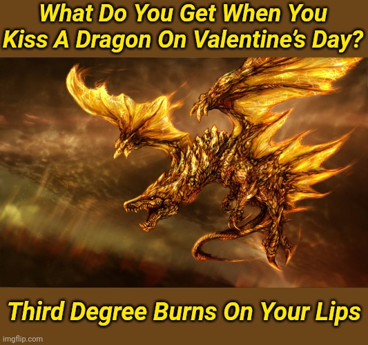 Remember to always keep a chapstick close by...Just in case you get lucky |  What Do You Get When You Kiss A Dragon On Valentine's Day? Third Degree Burns On Your Lips | image tagged in memes,dragon | made w/ Imgflip meme maker