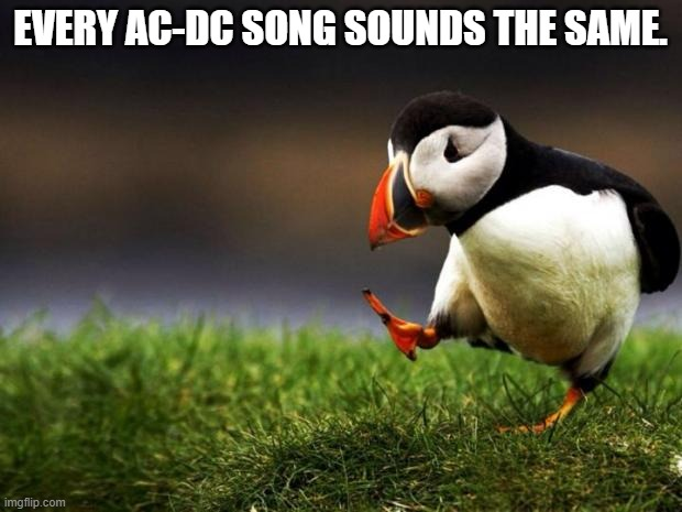 Am I right? |  EVERY AC-DC SONG SOUNDS THE SAME. | image tagged in memes,unpopular opinion puffin,acdc,heavy metal | made w/ Imgflip meme maker