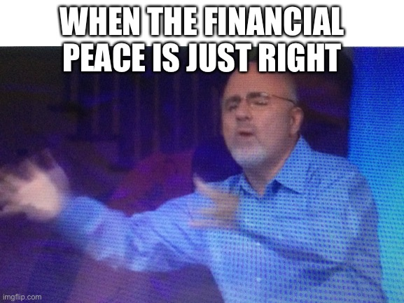 Accidentally paused my Dave Ramsey course at the wrong moment... |  WHEN THE FINANCIAL PEACE IS JUST RIGHT | image tagged in change my mind | made w/ Imgflip meme maker