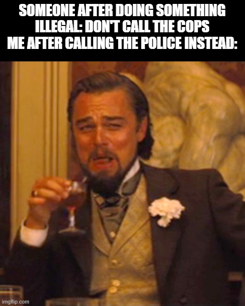 Don't worry I won't ( ͡° ͜ʖ ͡°) |  SOMEONE AFTER DOING SOMETHING ILLEGAL: DON'T CALL THE COPS ME AFTER CALLING THE POLICE INSTEAD: | image tagged in memes,laughing leo,outstanding move,modern problems require modern solutions,big brain,fun | made w/ Imgflip meme maker