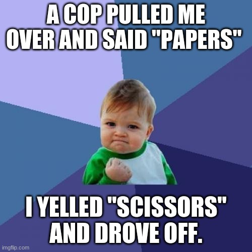 "Success Kid Meme |  A COP PULLED ME OVER AND SAID ""PAPERS""; I YELLED ""SCISSORS"" AND DROVE OFF. 