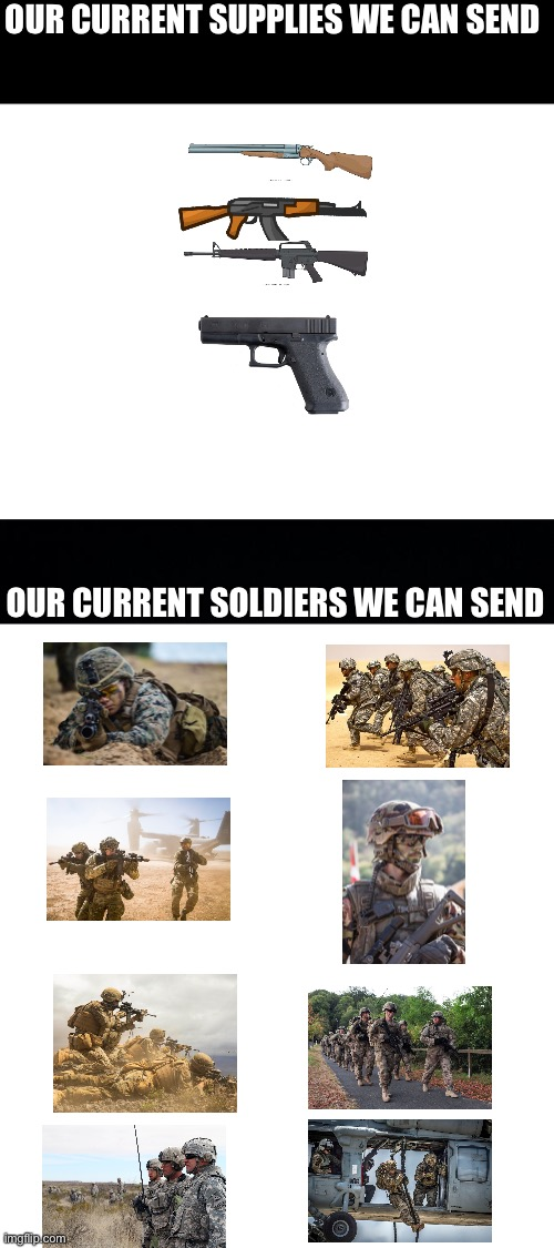 OUR CURRENT SUPPLIES WE CAN SEND; OUR CURRENT SOLDIERS WE CAN SEND | image tagged in blank white template,black background | made w/ Imgflip meme maker