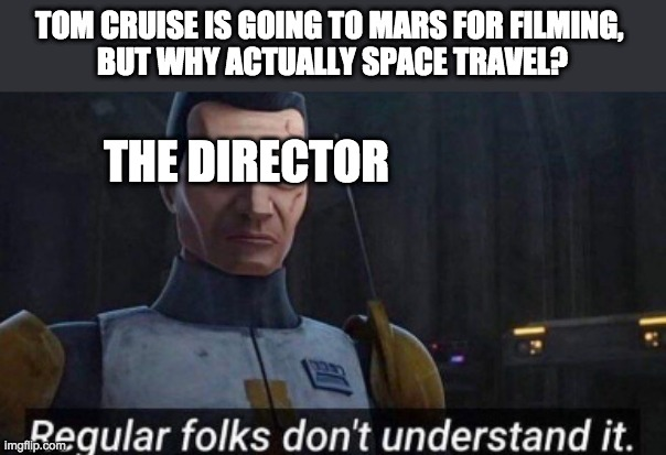 TOM CRUISE IS GOING TO MARS FOR FILMING,  BUT WHY ACTUALLY SPACE TRAVEL? THE DIRECTOR | image tagged in regular folks don't understand it,tom cruise | made w/ Imgflip meme maker
