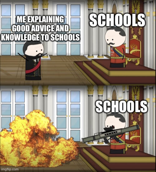 communism |  SCHOOLS; ME EXPLAINING GOOD ADVICE AND KNOWLEDGE TO SCHOOLS; SCHOOLS | image tagged in oversimplified tsar fires rocket,oversimplified memes,memes,funny memes,school memes,inequality | made w/ Imgflip meme maker