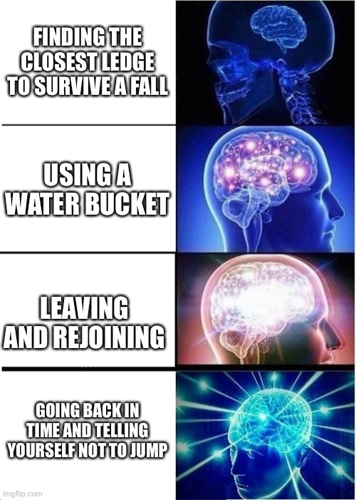 Expanding Brain |  FINDING THE CLOSEST LEDGE TO SURVIVE A FALL; USING A WATER BUCKET; LEAVING AND REJOINING; GOING BACK IN TIME AND TELLING YOURSELF NOT TO JUMP | image tagged in memes,expanding brain | made w/ Imgflip meme maker