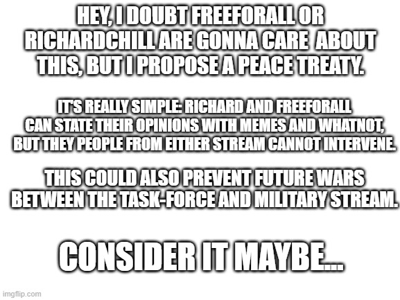 Peace treaty for freeforall6 and RichardChill24 |  HEY, I DOUBT FREEFORALL OR RICHARDCHILL ARE GONNA CARE  ABOUT THIS, BUT I PROPOSE A PEACE TREATY. IT'S REALLY SIMPLE: RICHARD AND FREEFORALL CAN STATE THEIR OPINIONS WITH MEMES AND WHATNOT, BUT THEY PEOPLE FROM EITHER STREAM CANNOT INTERVENE. THIS COULD ALSO PREVENT FUTURE WARS BETWEEN THE TASK-FORCE AND MILITARY STREAM. CONSIDER IT MAYBE... | image tagged in world peace,yay | made w/ Imgflip meme maker