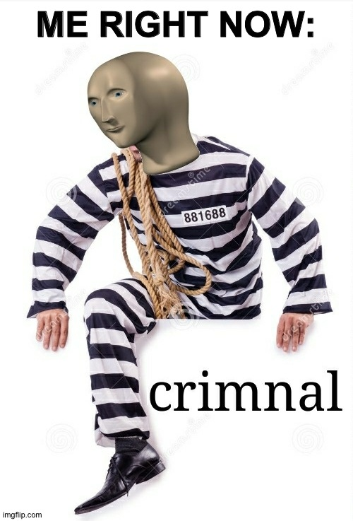 Crimnal Meme man | ME RIGHT NOW: | image tagged in crimnal meme man | made w/ Imgflip meme maker