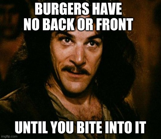 A little thought for your next trip to Mickey D s |  BURGERS HAVE NO BACK OR FRONT; UNTIL YOU BITE INTO IT | image tagged in memes,inigo montoya | made w/ Imgflip meme maker