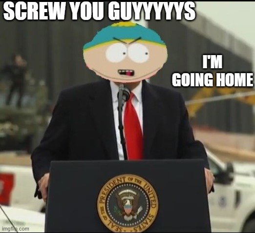 SCREW YOU GUYYYYYS; I'M GOING HOME | image tagged in political meme | made w/ Imgflip meme maker