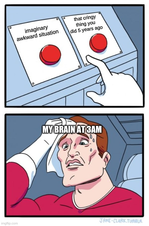 Two Buttons Meme |  that cringy thing you did 5 years ago; imaginary awkward situation; MY BRAIN AT 3AM | image tagged in memes,two buttons | made w/ Imgflip meme maker