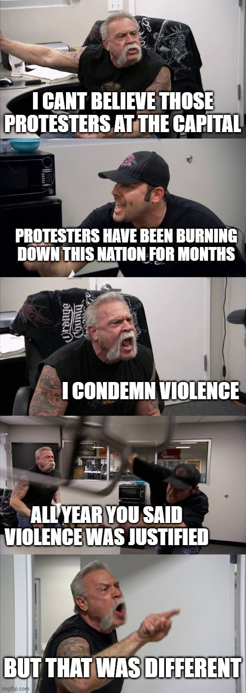 American Chopper Argument |  I CANT BELIEVE THOSE PROTESTERS AT THE CAPITAL; PROTESTERS HAVE BEEN BURNING DOWN THIS NATION FOR MONTHS; I CONDEMN VIOLENCE; ALL YEAR YOU SAID VIOLENCE WAS JUSTIFIED; BUT THAT WAS DIFFERENT | image tagged in memes,american chopper argument | made w/ Imgflip meme maker