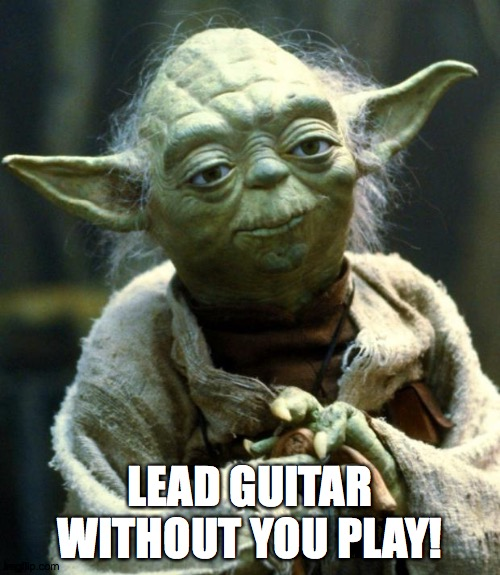 no lead guitar |  LEAD GUITAR WITHOUT YOU PLAY! | image tagged in memes,star wars yoda | made w/ Imgflip meme maker
