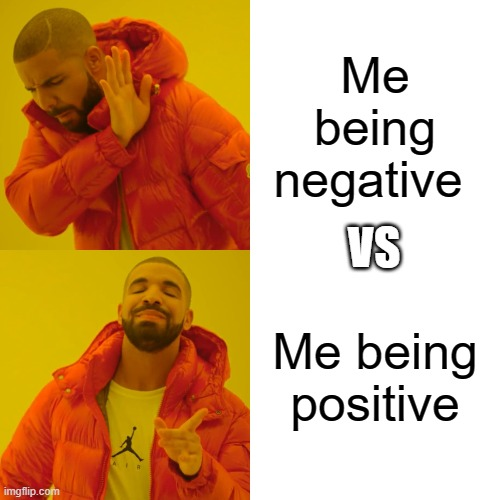 Drake Hotline Bling Meme |  Me being negative; VS; Me being positive | image tagged in memes,drake hotline bling | made w/ Imgflip meme maker