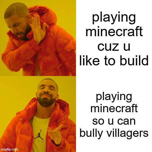 minecraft |  playing minecraft cuz u like to build; playing minecraft so u can bully villagers | image tagged in memes,drake hotline bling | made w/ Imgflip meme maker