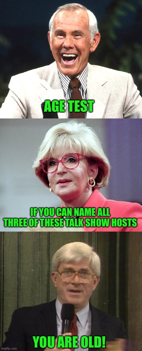 age test talk shows johnny carson sally jesse raphael phil donahue |  AGE TEST; IF YOU CAN NAME ALL THREE OF THESE TALK SHOW HOSTS; YOU ARE OLD! | image tagged in johnny carson,sally jesse raphael,phil donahue,funny,memes,funny memes | made w/ Imgflip meme maker