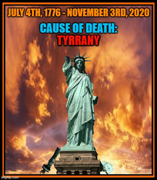 JULY 4TH, 1776 - NOVEMBER 3RD, 2020; CAUSE OF DEATH: TYRANNY; TYRRANY | made w/ Imgflip meme maker