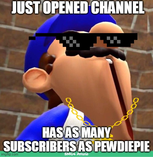 smg4's face |  JUST OPENED CHANNEL; HAS AS MANY SUBSCRIBERS AS PEWDIEPIE | image tagged in smg4's face | made w/ Imgflip meme maker