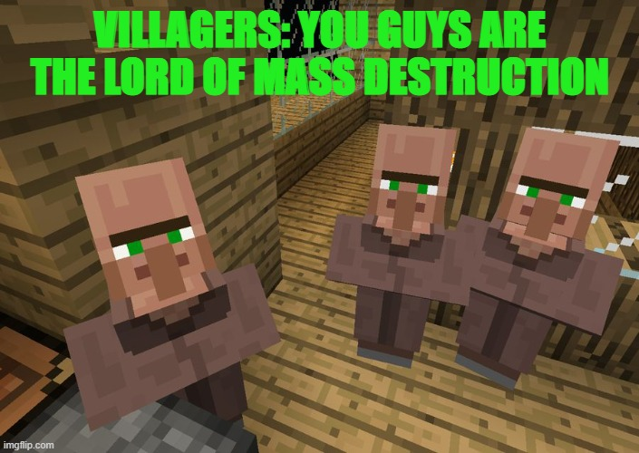 Minecraft Villagers | VILLAGERS: YOU GUYS ARE THE LORD OF MASS DESTRUCTION | image tagged in minecraft villagers | made w/ Imgflip meme maker