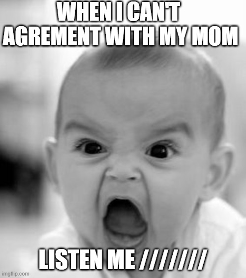Angry Baby Meme |  WHEN I CAN'T  AGREMENT WITH MY MOM; LISTEN ME /////// | image tagged in memes,angry baby | made w/ Imgflip meme maker
