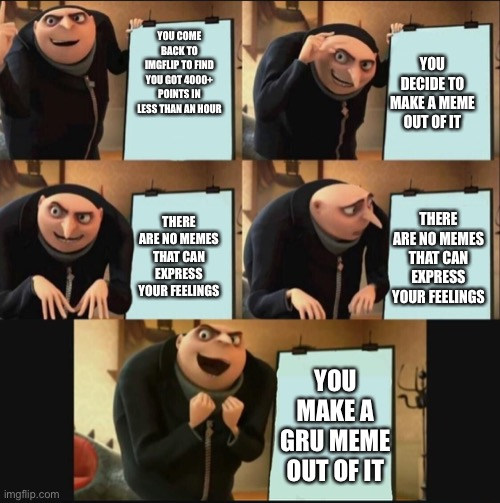 5 panel gru meme |  YOU COME BACK TO IMGFLIP TO FIND YOU GOT 4000+ POINTS IN LESS THAN AN HOUR; YOU DECIDE TO MAKE A MEME OUT OF IT; THERE ARE NO MEMES THAT CAN EXPRESS YOUR FEELINGS; THERE ARE NO MEMES THAT CAN EXPRESS YOUR FEELINGS; YOU MAKE A GRU MEME OUT OF IT | image tagged in 5 panel gru meme | made w/ Imgflip meme maker