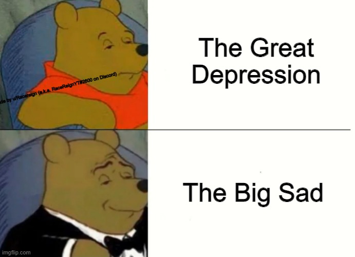 Big sad > Great Depression |  The Great Depression; Made by u/Racereign (a.k.a. RaceReignYT#2600 on Discord); The Big Sad | image tagged in fancy winnie the pooh meme | made w/ Imgflip meme maker
