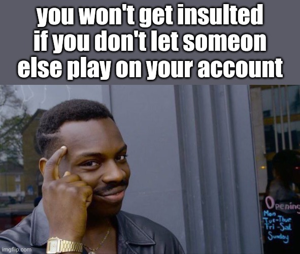 Roll Safe Think About It Meme | you won't get insulted if you don't let someon else play on your account | image tagged in memes,roll safe think about it | made w/ Imgflip meme maker
