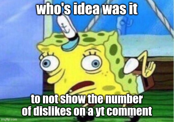 yt comment dislikes |  who's idea was it; to not show the number of dislikes on a yt comment | image tagged in memes,mocking spongebob | made w/ Imgflip meme maker