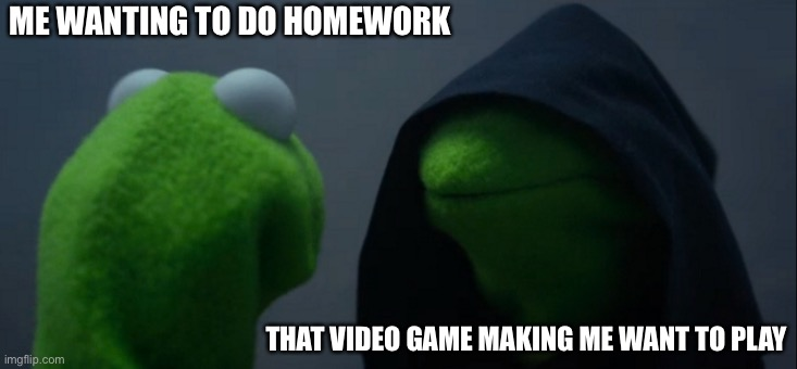 Game to strong |  ME WANTING TO DO HOMEWORK; THAT VIDEO GAME MAKING ME WANT TO PLAY | image tagged in memes,evil kermit | made w/ Imgflip meme maker