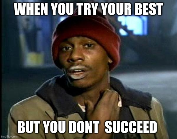 dave chappelle |  WHEN YOU TRY YOUR BEST; BUT YOU DONT  SUCCEED | image tagged in dave chappelle | made w/ Imgflip meme maker