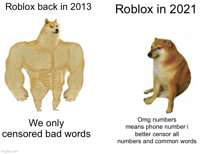 Roblox memes |  Roblox back in 2013; Roblox in 2021; Omg numbers means phone number i better censor all numbers and common words; We only censored bad words | image tagged in memes,buff doge vs cheems | made w/ Imgflip meme maker