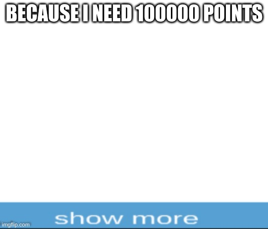 BECAUSE I NEED 100000 POINTS | image tagged in blank white template | made w/ Imgflip meme maker