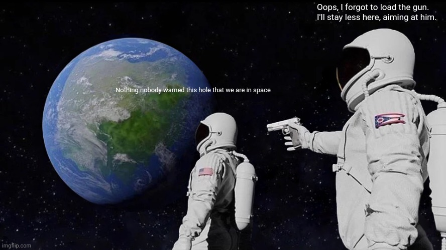 Always Has Been Meme |  Oops, I forgot to load the gun. I'll stay less here, aiming at him. Nothing nobody warned this hole that we are in space | image tagged in memes,always has been | made w/ Imgflip meme maker