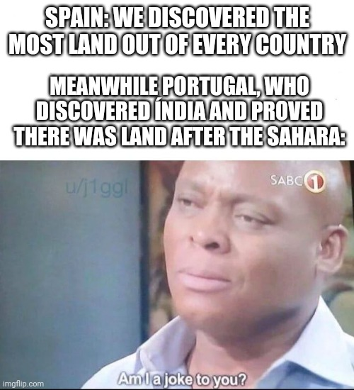 am I a joke to you |  SPAIN: WE DISCOVERED THE MOST LAND OUT OF EVERY COUNTRY; MEANWHILE PORTUGAL, WHO DISCOVERED ÍNDIA AND PROVED THERE WAS LAND AFTER THE SAHARA: | image tagged in am i a joke to you | made w/ Imgflip meme maker