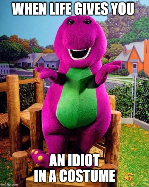 wtf is this |  WHEN LIFE GIVES YOU; AN IDIOT IN A COSTUME | image tagged in barney the dinosaur | made w/ Imgflip meme maker