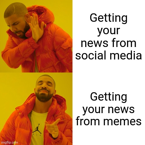 As long as they come from a reputable meme site like Imgflip |  Getting your news from social media; Getting your news from memes | image tagged in memes,drake hotline bling,social media,news | made w/ Imgflip meme maker