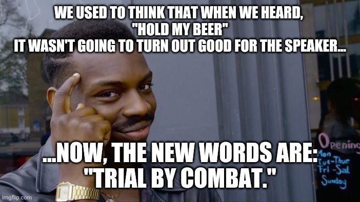 "Hold my trial by combat. |  WE USED TO THINK THAT WHEN WE HEARD,  ""HOLD MY BEER"" IT WASN'T GOING TO TURN OUT GOOD FOR THE SPEAKER... ...NOW, THE NEW WORDS ARE: ""TRIAL BY COMBAT."" 