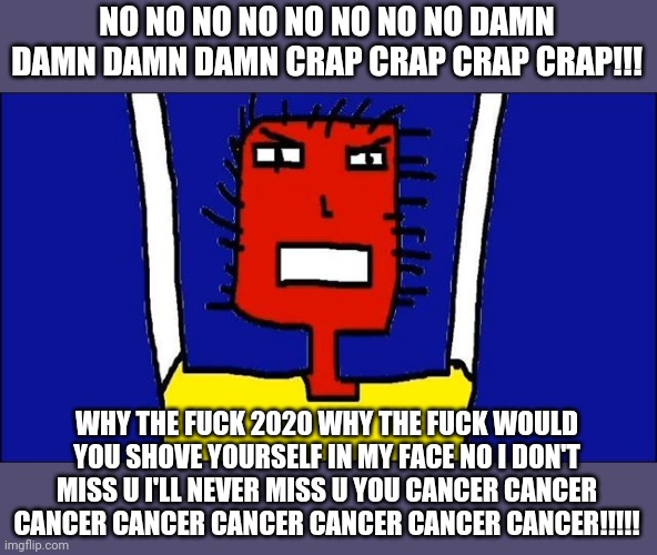 Microsoft Sam angry | NO NO NO NO NO NO NO NO DAMN DAMN DAMN DAMN CRAP CRAP CRAP CRAP!!! WHY THE FUCK 2020 WHY THE FUCK WOULD YOU SHOVE YOURSELF IN MY FACE NO I D | image tagged in microsoft sam angry,2020,2020 sucked,savage memes,funny memes,memes | made w/ Imgflip meme maker